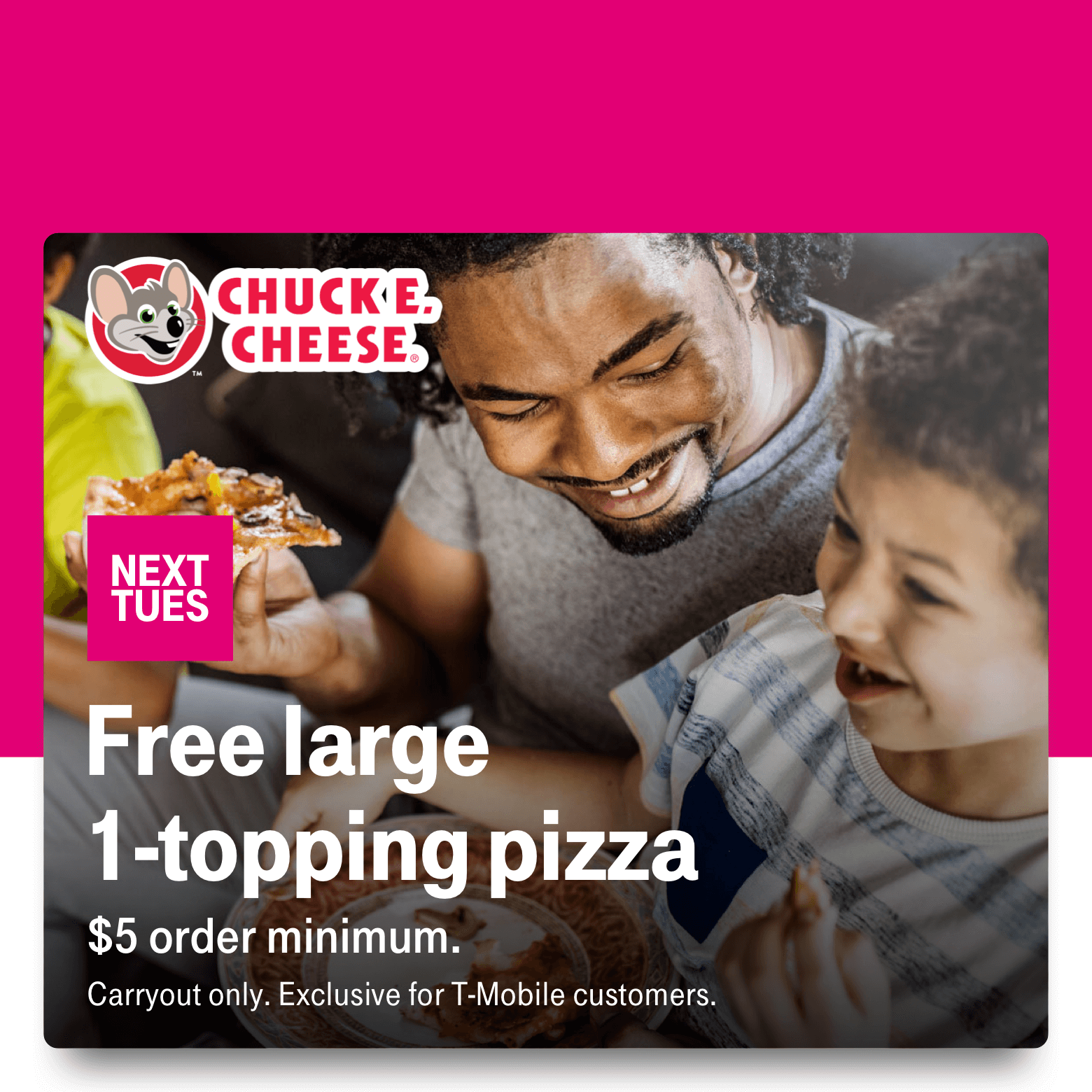 Chuck E. Cheese. Next Tuesday. Free large 1-topping pizza. $5 order minimum. Carryout only. Exclusive for T-Mobile customers.