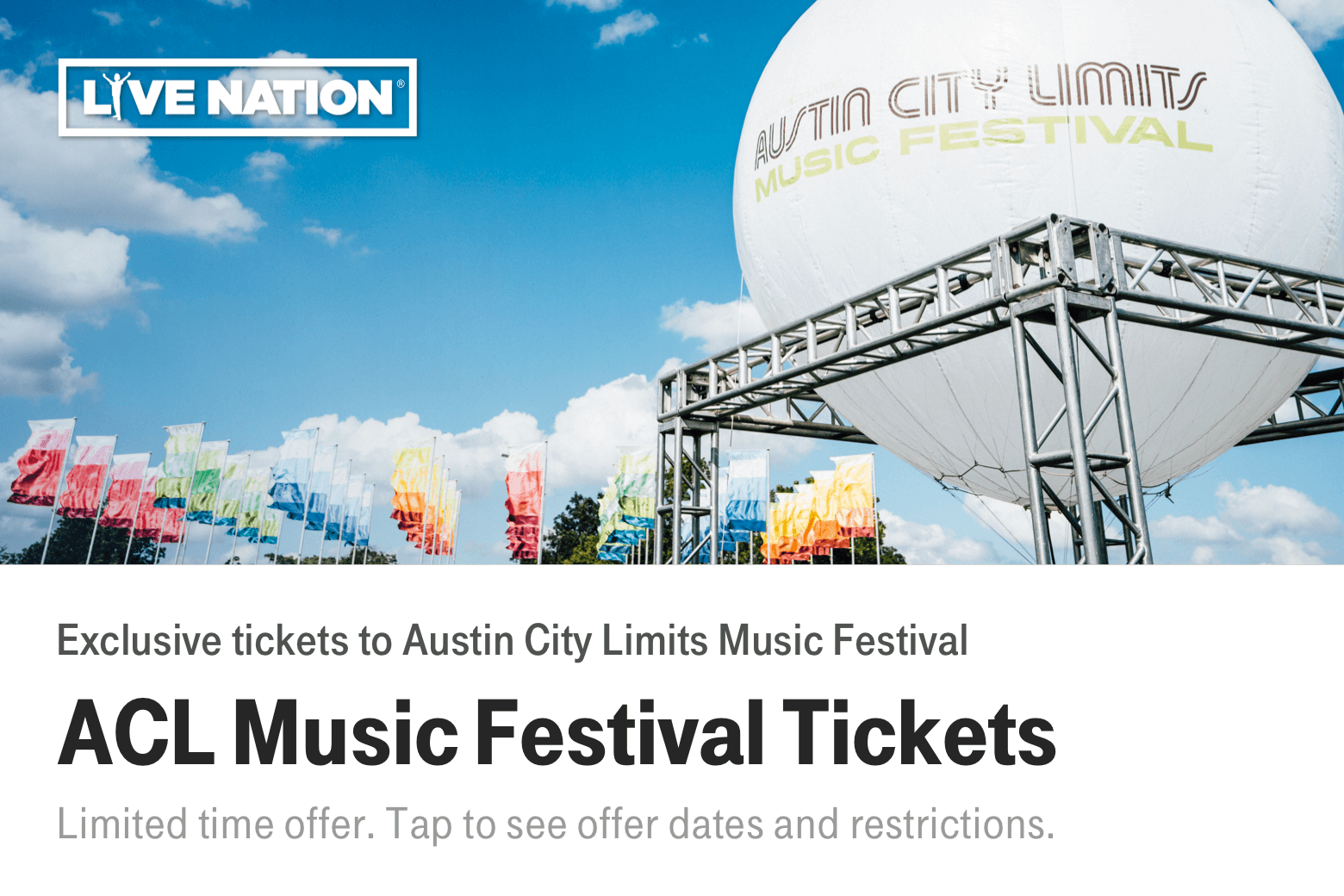 Live Nation. ACL Music Festival Tickets. Exclusive tickets to Austin City Limits Music Festival. Limited time offer. Tap to see offer dates and restrictions.