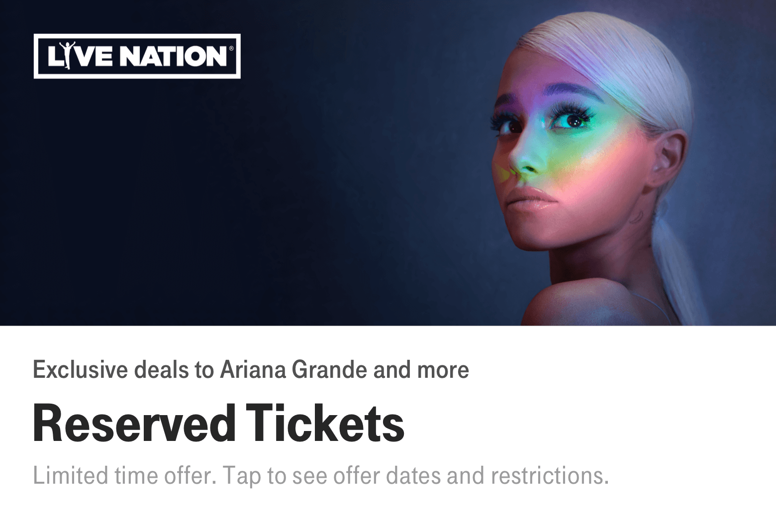 Live Nation. Exclusive deals to Ariana Grande and more. Reserved Tickets. Limited time offer. Tap to see offer dates and restrictions.
