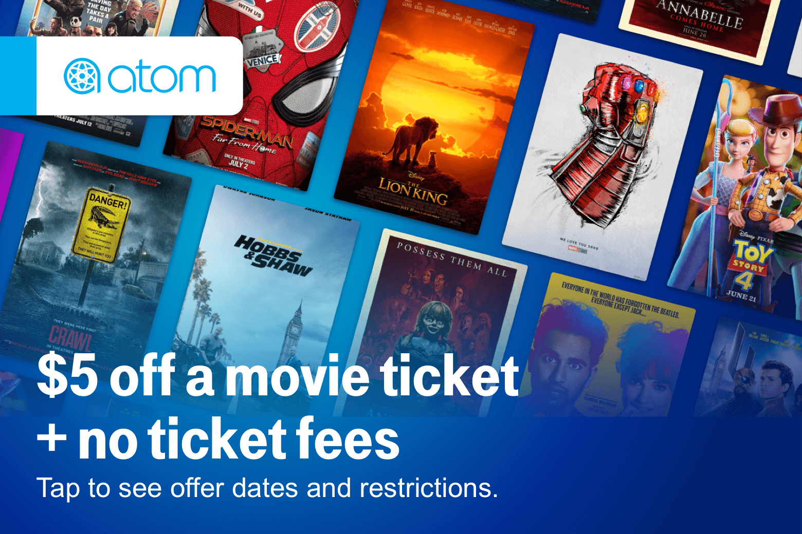 Atom. $5 off a movie ticket + no ticket fees. Tap to see offer dates and restrictions.