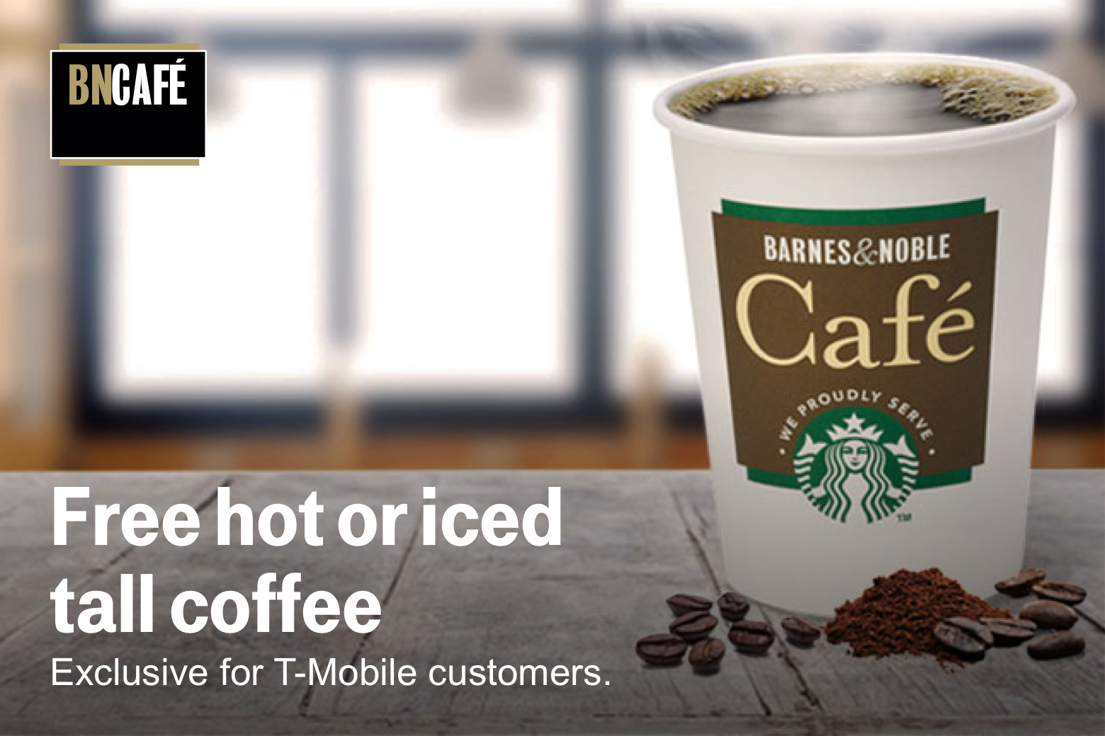 Barnes and Noble Cafe. Free hot or iced tall coffee. Exclusive for T-Mobile customers.
