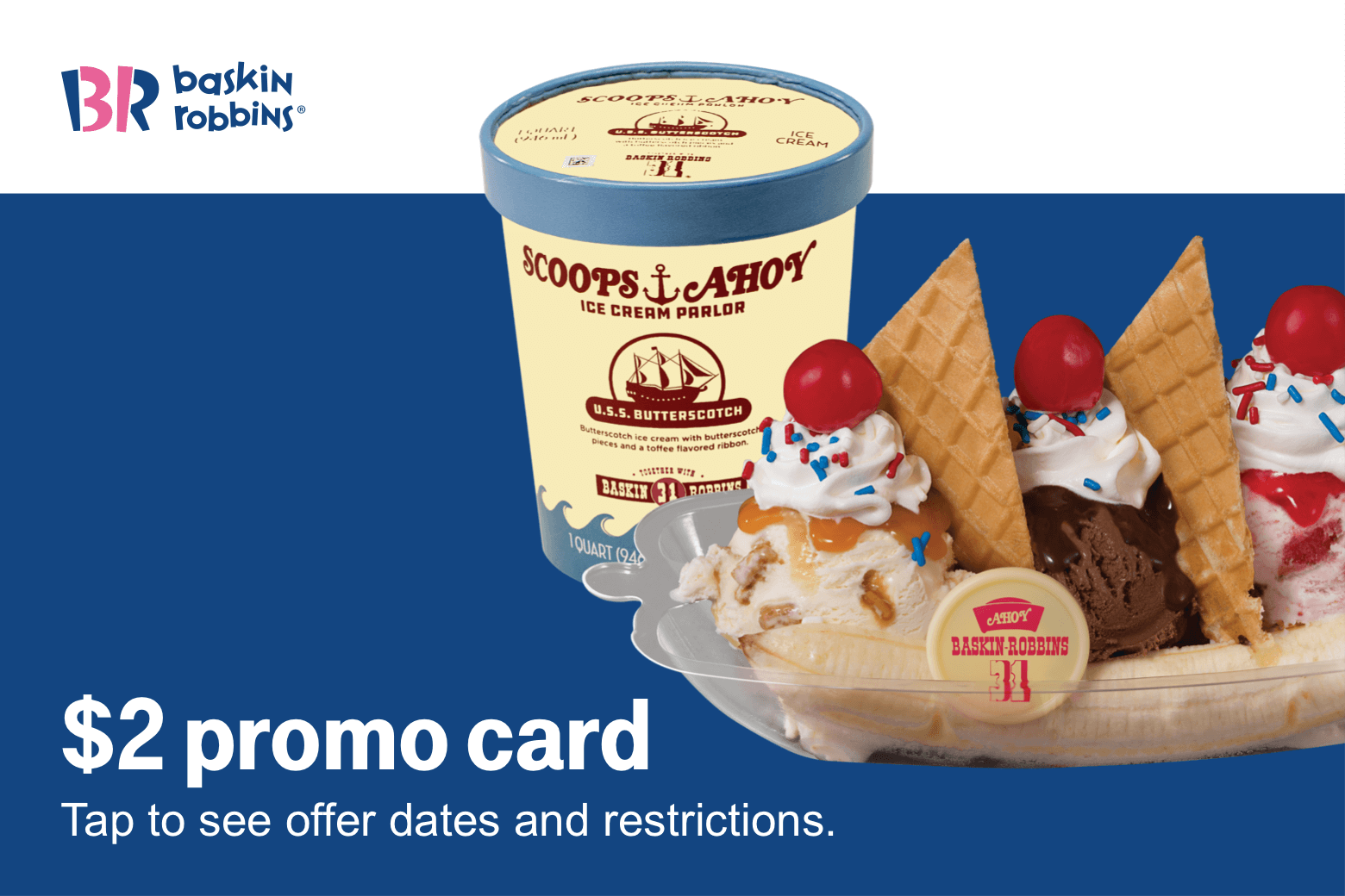 Baskin Robbins. $2 promo card. Tap to see offer dates and restrictions.