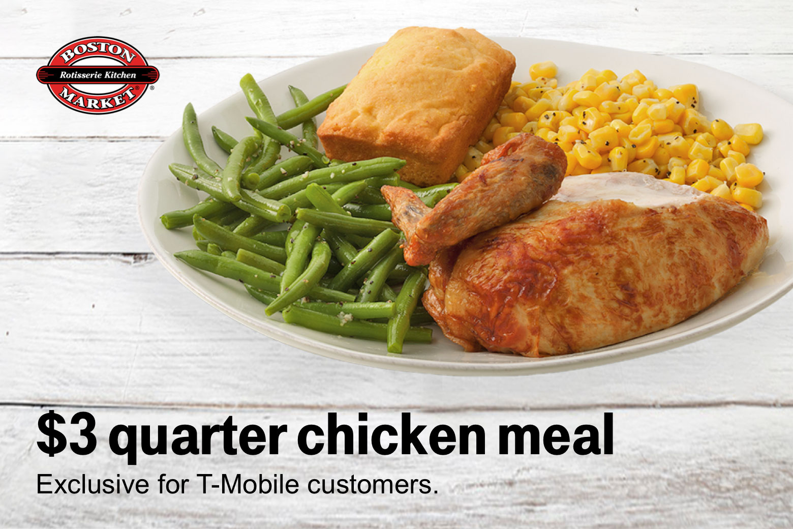 Boston Market. $3 quarter chicken meal. Exclusive for T-Mobile customers.