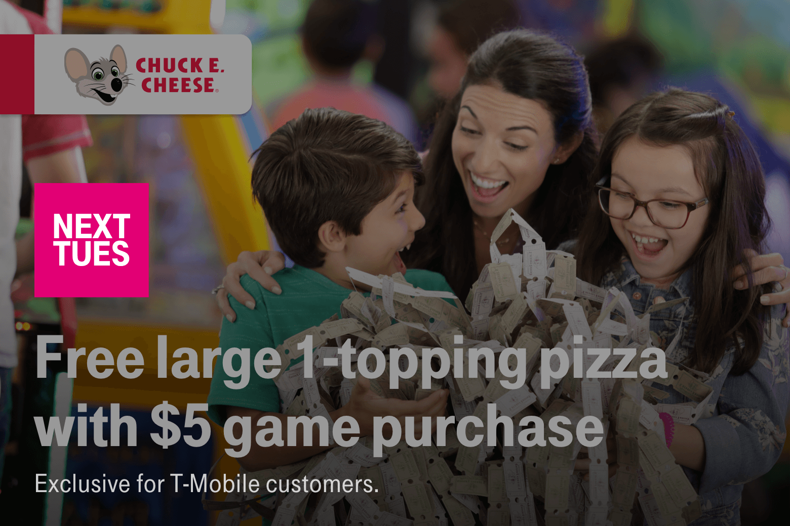 Chuck E. Cheese's. Next Tuesday. Free large 1-topping pizza with $5 game purchase. Exclusive for T-Mobile customers.