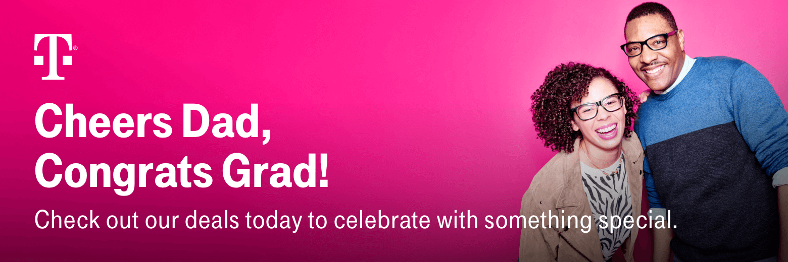 T-Mobile. Cheers Dad, Congrats Grad! Check out our deals today to celebrate with something special.