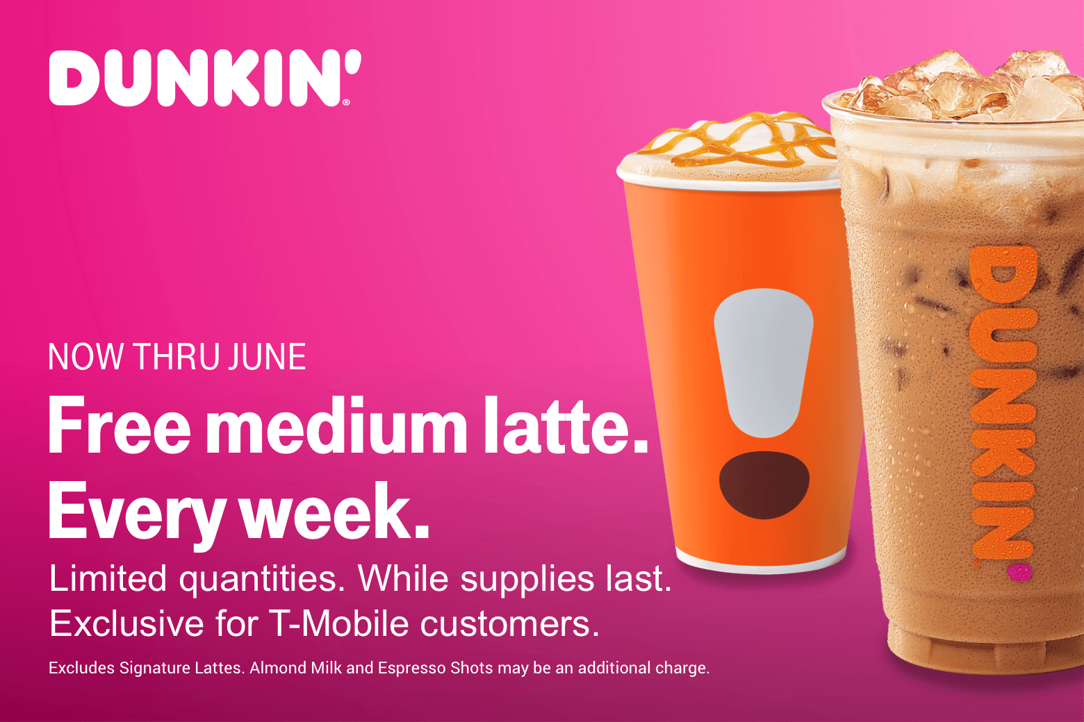 Dunkin'. Now thru June. Free medium latte. Every week. Limited quantities. While supplies last. Exclusive for T-Mobile customers. Excludes signature lattes. Almond milk and espresso shots may be an additional charge.
