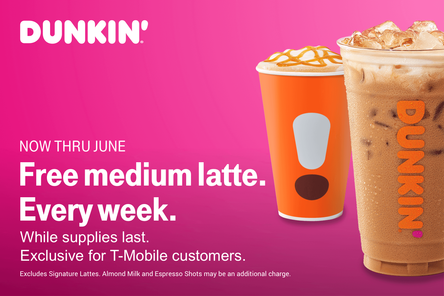 Dunkin'. Now thru June. Free medium latte. Every week. While supplies last. Exclusive for T-Mobile customers. Excludes signature lattes. Almond milk and espresso shots may be an additional charge.