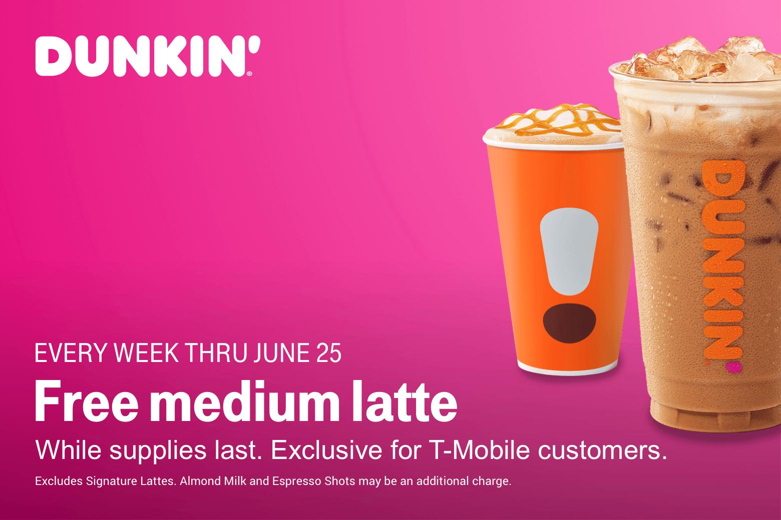 Dunkin. Free medium latte. Every week thru June 25. While supplies last. Exclusive for T-Mobile customers. Excludes signature lattes. Almond milk and espresso shots may be an additional charge.