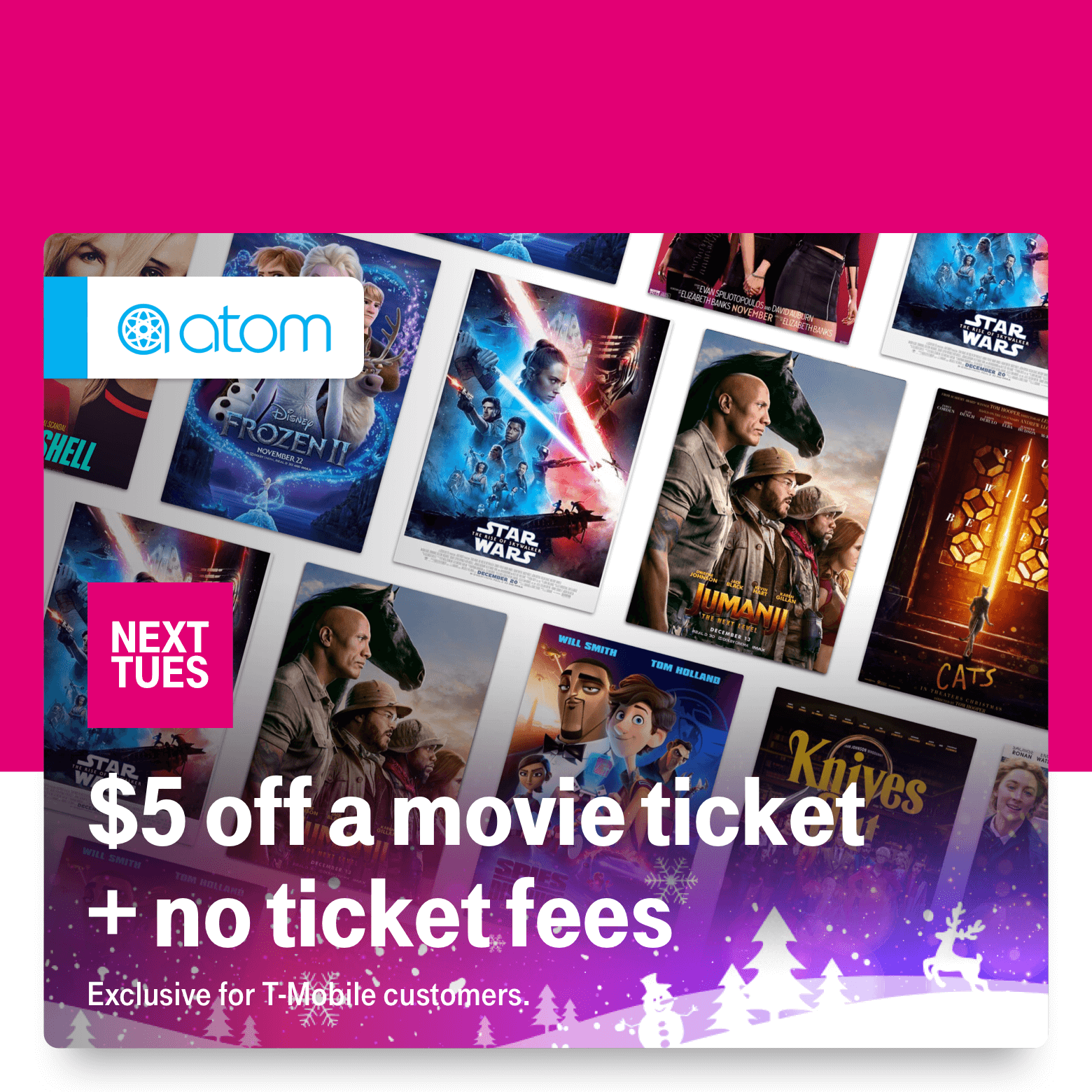 Atom. Next Tuesday. $5 off a movie ticket + no ticket fees. Exclusive for T-Mobile customers.