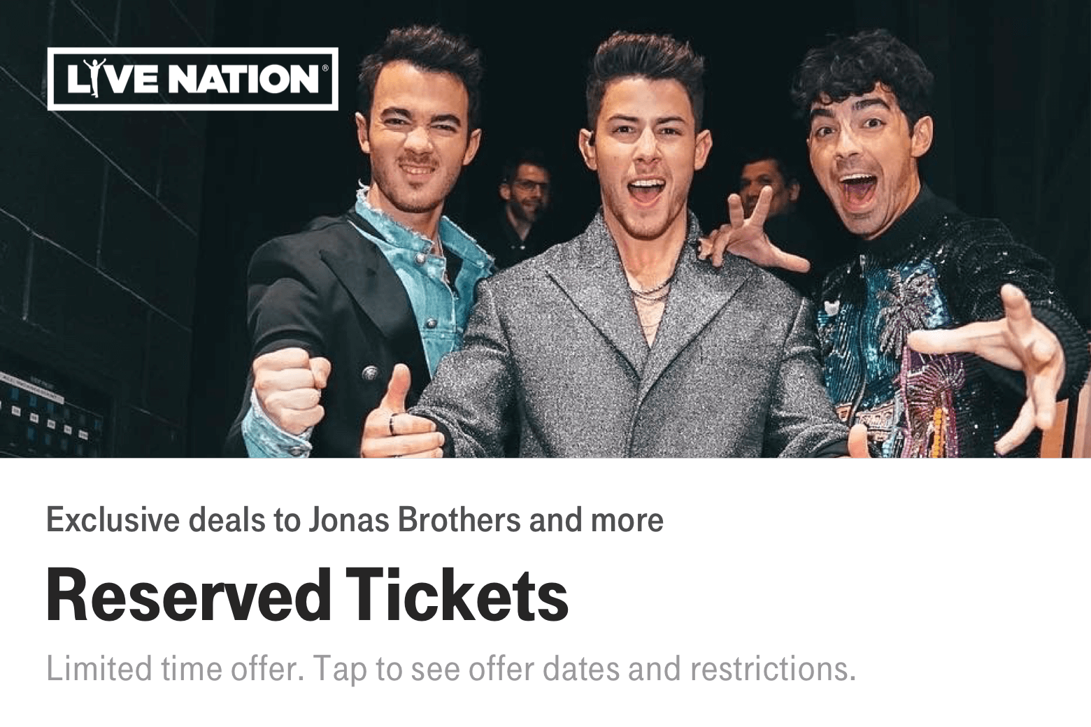 Live Nation. Exclusive deals to Jonas Brothers and more. Reserved Tickets. Limited time offer. Tap to see offer dates and restrictions.