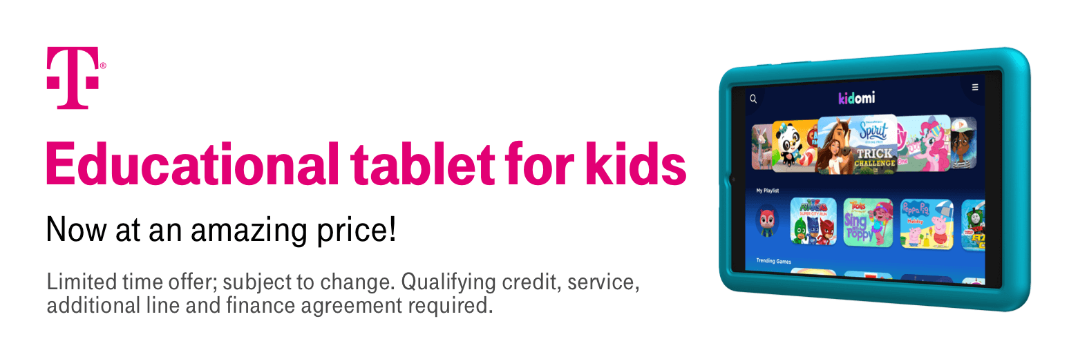 T-Mobile. Educational tablet for kids. Now at an amazing price! Limited time offer, subject to change. Qualifying credit service, additional line and finance agreement required.