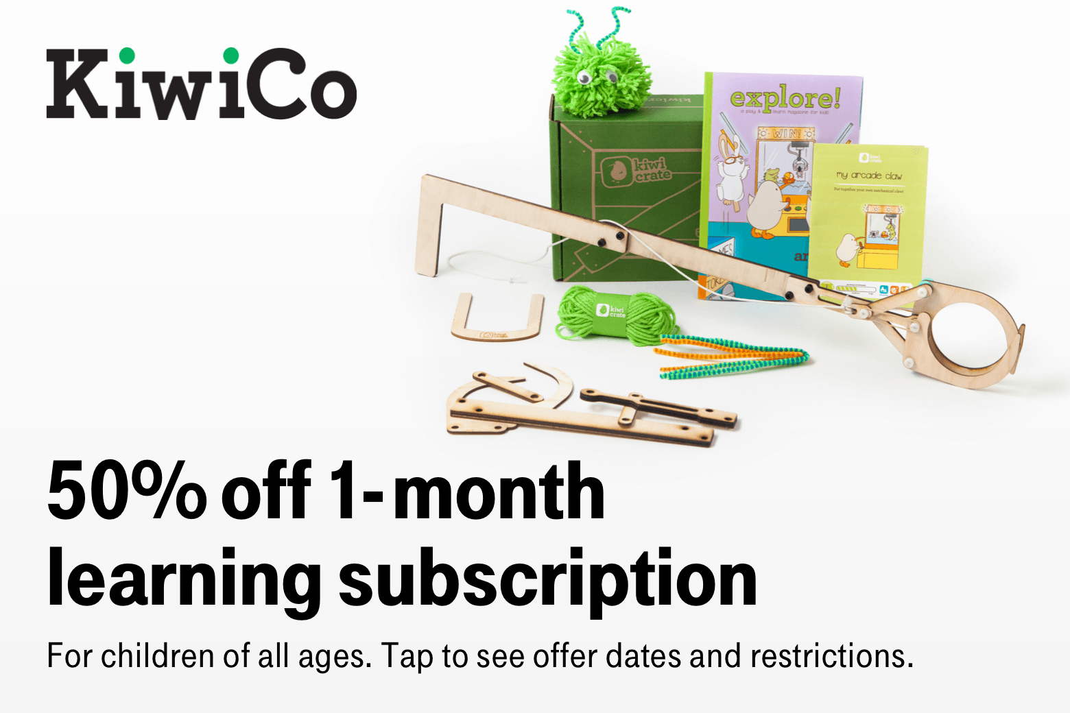 KiwiCo. 50% off 1-month learning subscription. For children of all ages. Tap to see offer dates and restrictions.