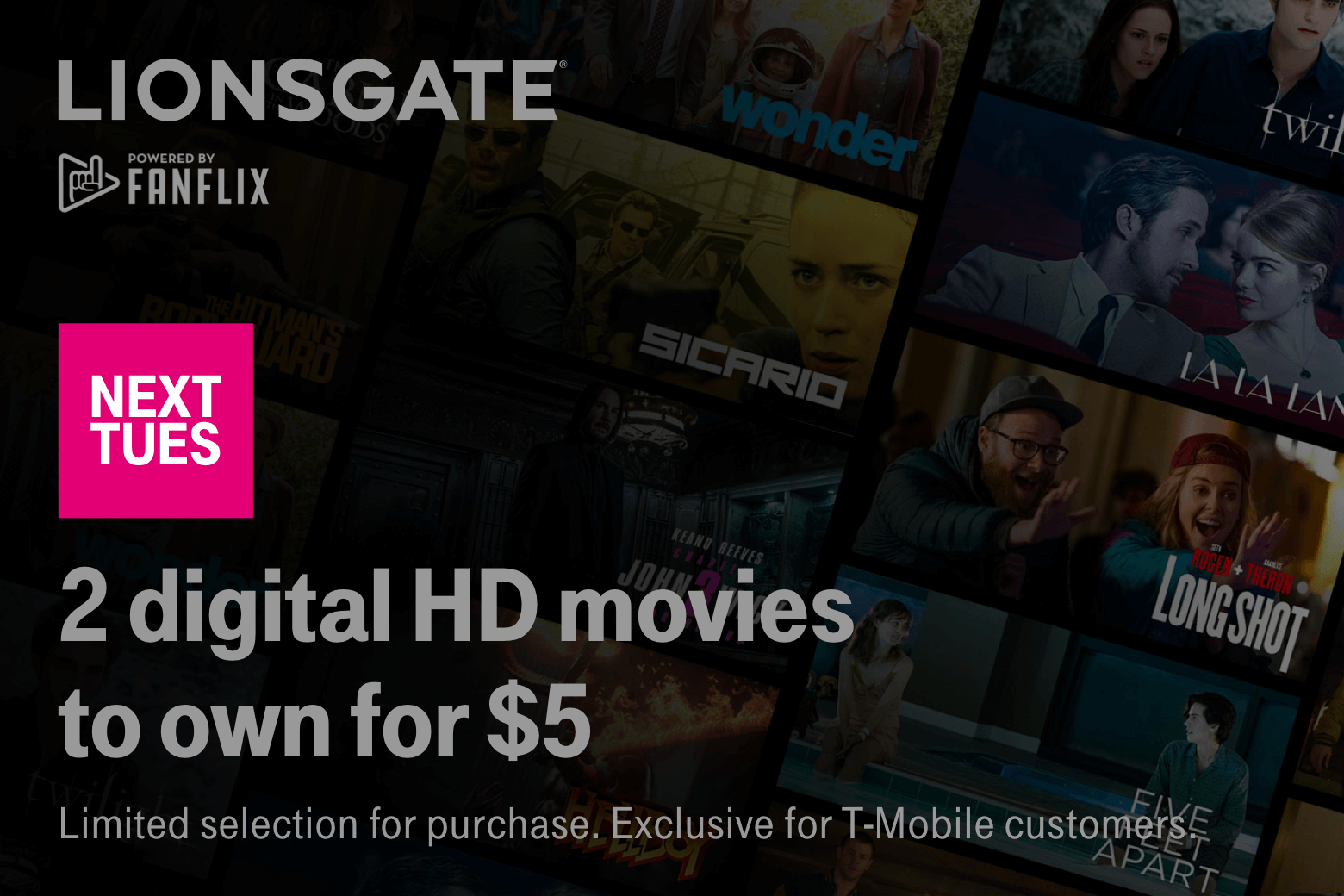 Lionsgate. Fanflix. Next Tuesday. 2 digital HD movies to own for $5. Limited selection for purchase. Exclusive for T-Mobile customers.