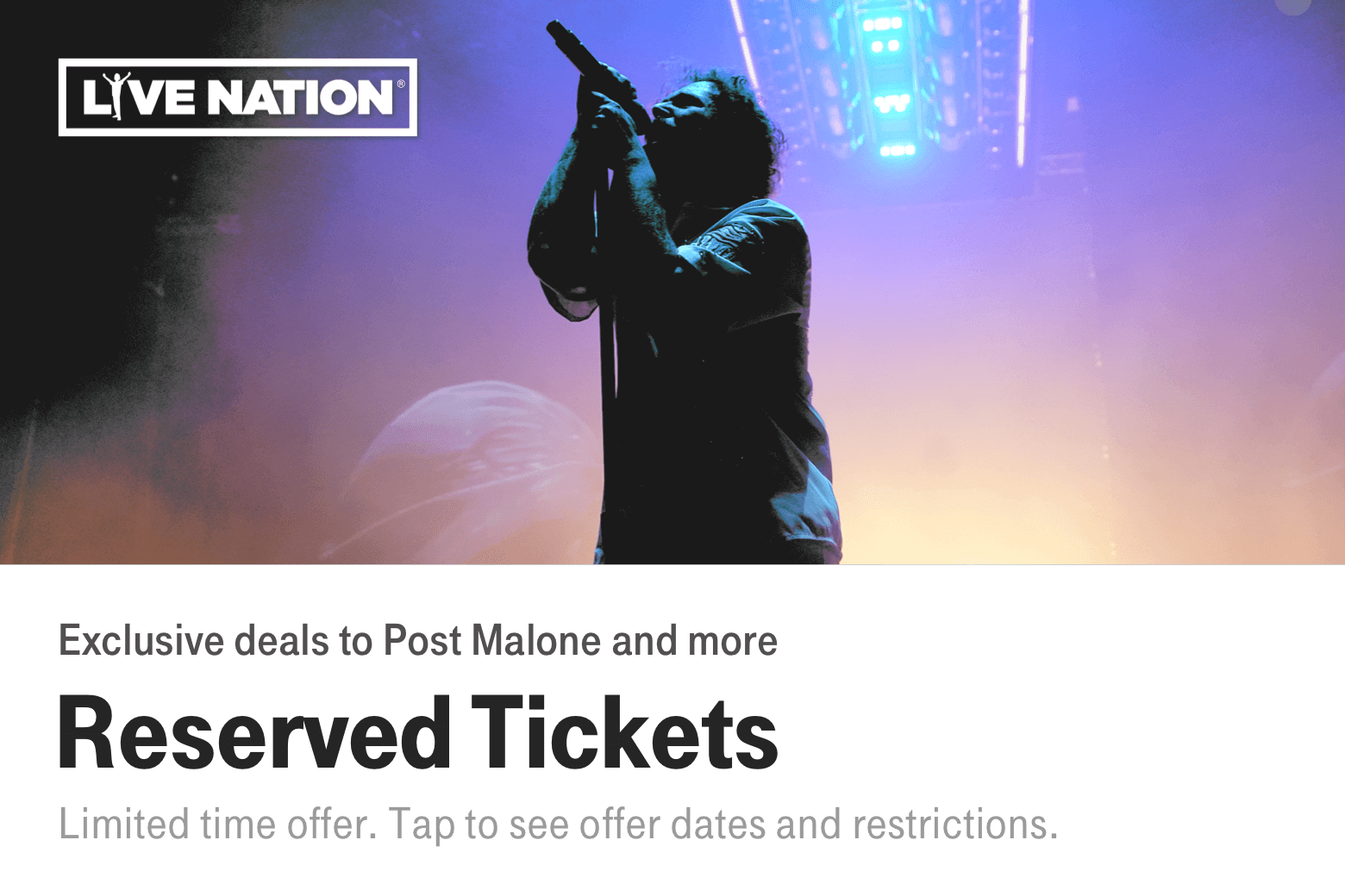 Live Nation. Reserved Tickets. Exclusive deals to Post Malone and more. Limited time offer. Tap to see offer dates and restrictions.