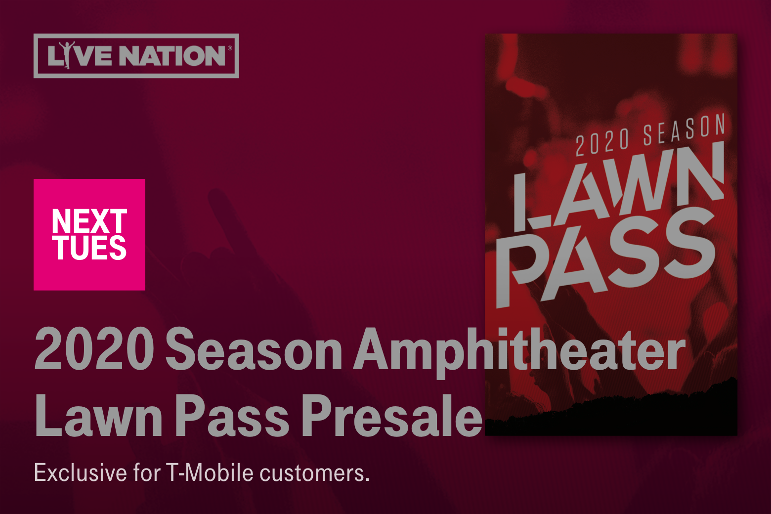 Live Nation. Next Tuesday. 2020 Season Amphitheater Lawn Pass Presale. Exclusive for T-Mobile customers.
