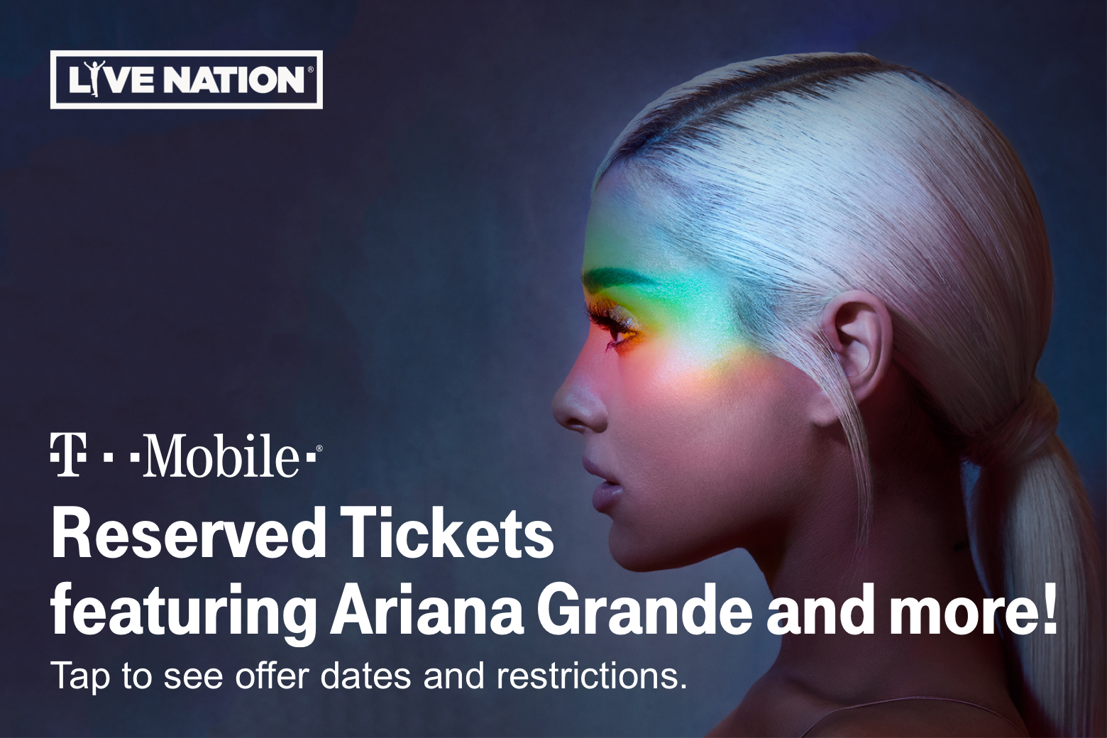 Live Nation. Ariana Grande. T-Mobile Reserved Tickets. Tap to see offer dates and restrictions.
