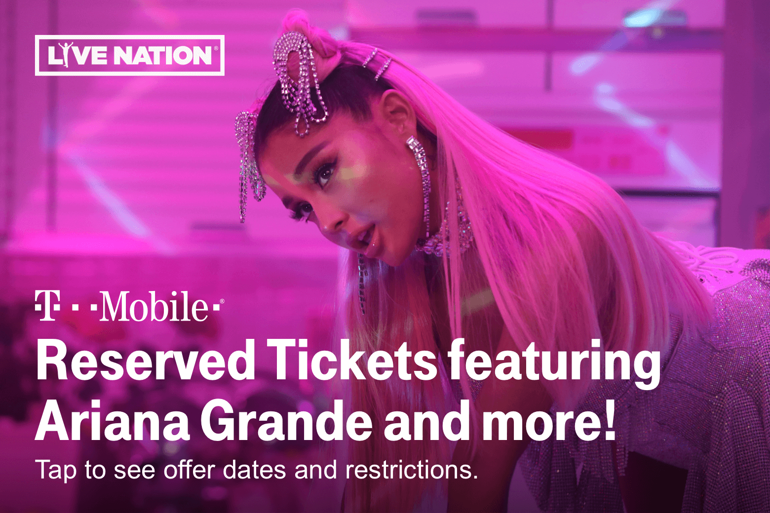 Live Nation. T-Mobile. Reserved Tickets featuring Ariana Grande and more! Tap to see offer dates and restrictions.