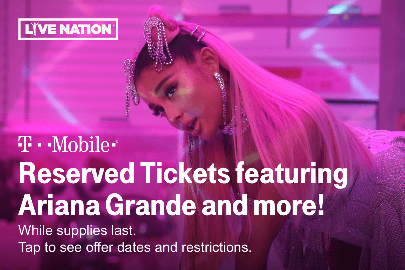 Live Nation. Reserved Tickets featuring Ariana Grande and more!. While supplies last. Tap to see offer dates and restrictions.