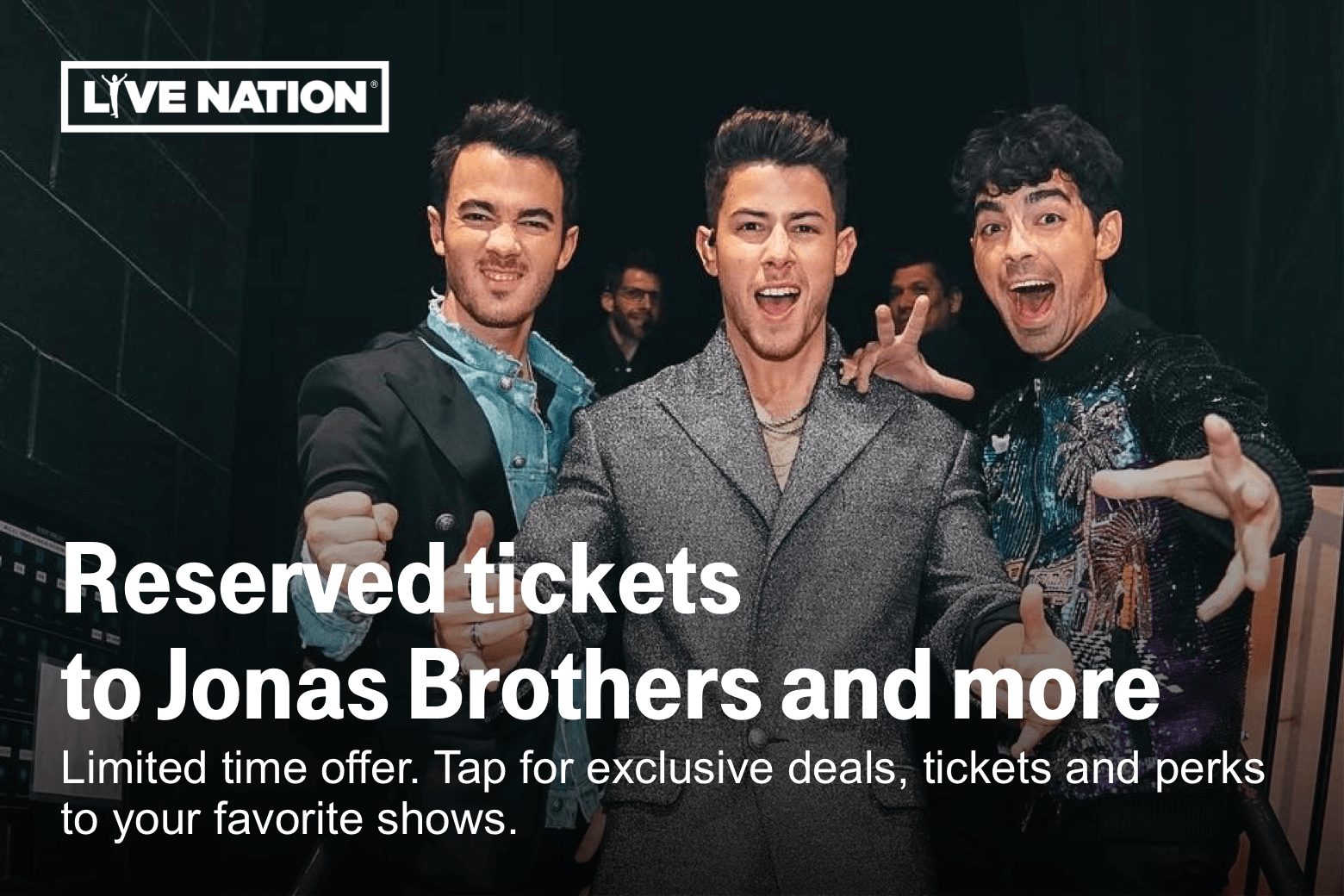 Live Nation. Reserved tickets to Jonas Brothers and more. Limited time offer. Tap for exclusive deals, tickets and perks to your favorite shows.