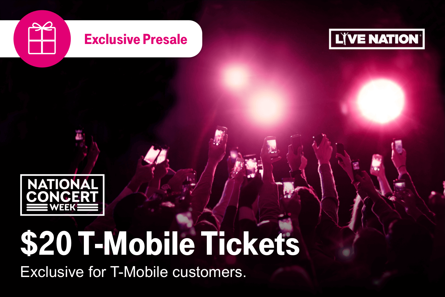 Live Nation. Exclusive Presale. National Concert Week. Twenty Dollar T-Mobile Tickets. Exclusive for T-Mobile Customers.