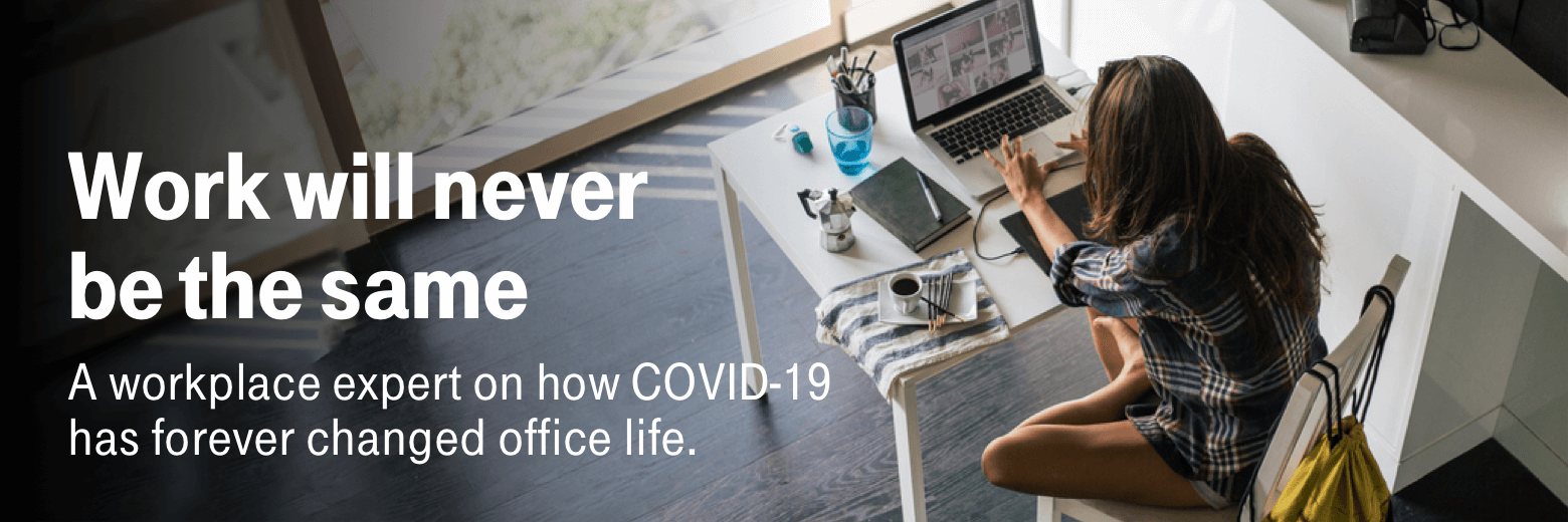 Work will never be the same. A workplace expert on how COVID-19 has forever changed office life.