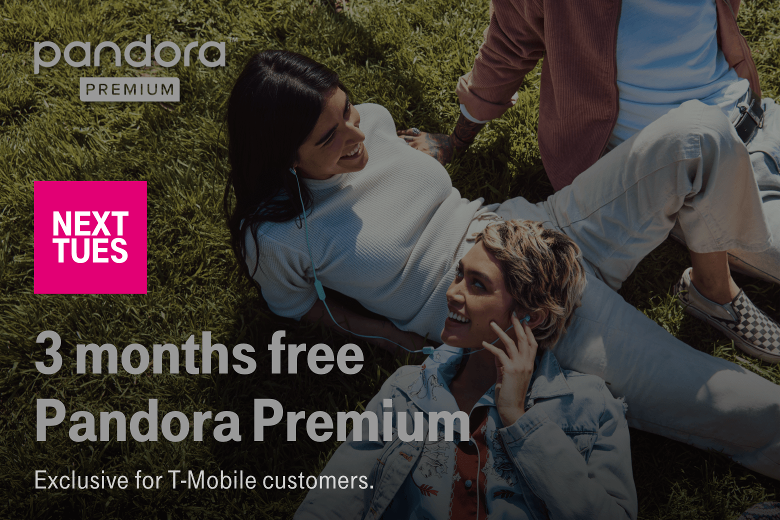 Pandora. Next Tues. 3 months free  Pandora Premium. Exclusive for T-Mobile customers.