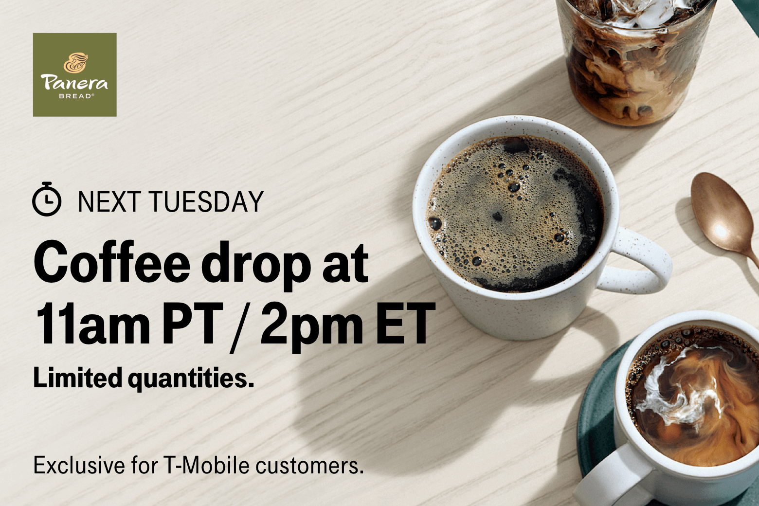 Panera. Next Tuesday. Coffee drop at 11am PT / 2pm ET. Limited quantities. Exclusive for T-Mobile customers.