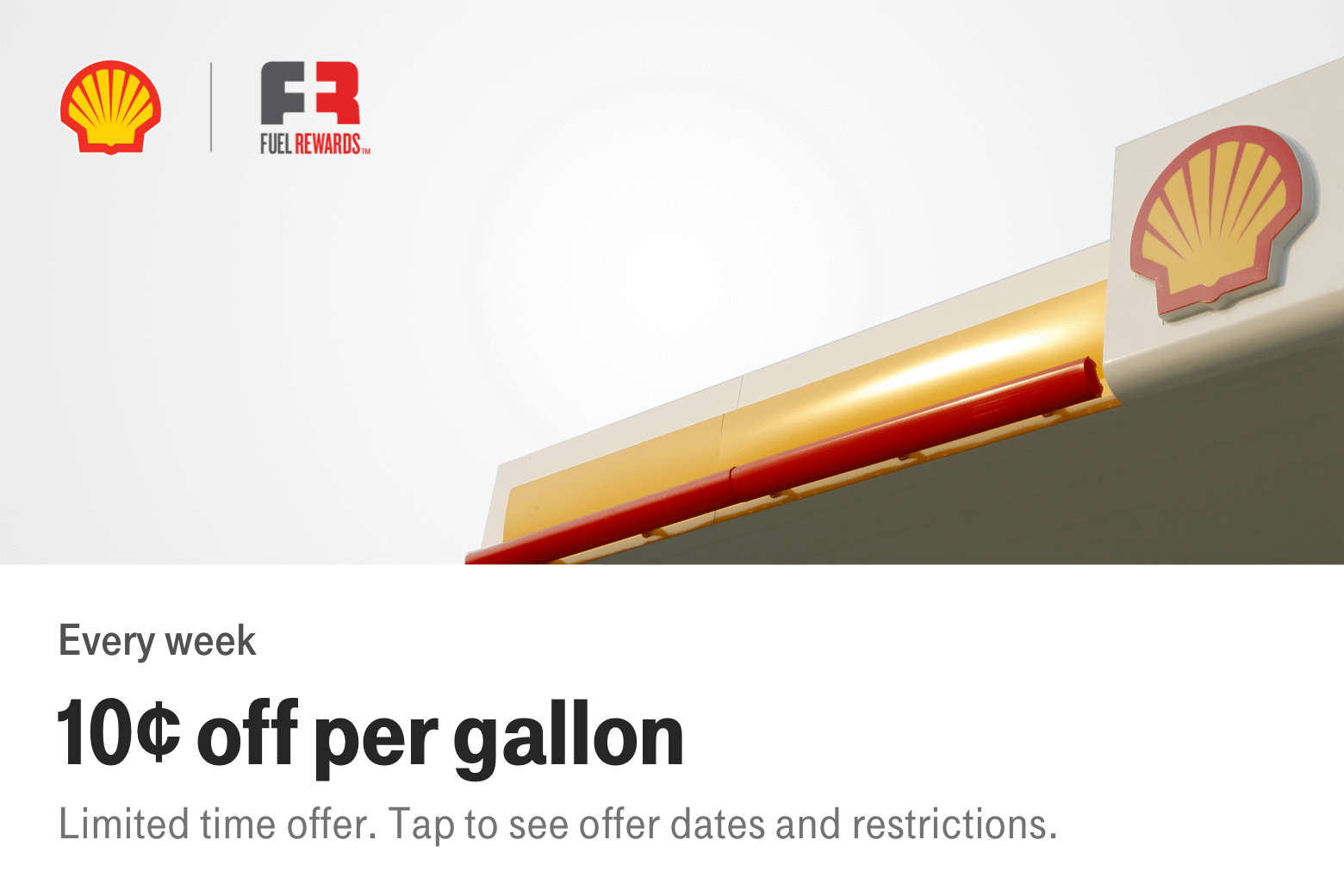 Shell. Fuel Rewards. Every week. 10¢ off per gallon. Limited time offer. Tap to see offer dates and restrictions.