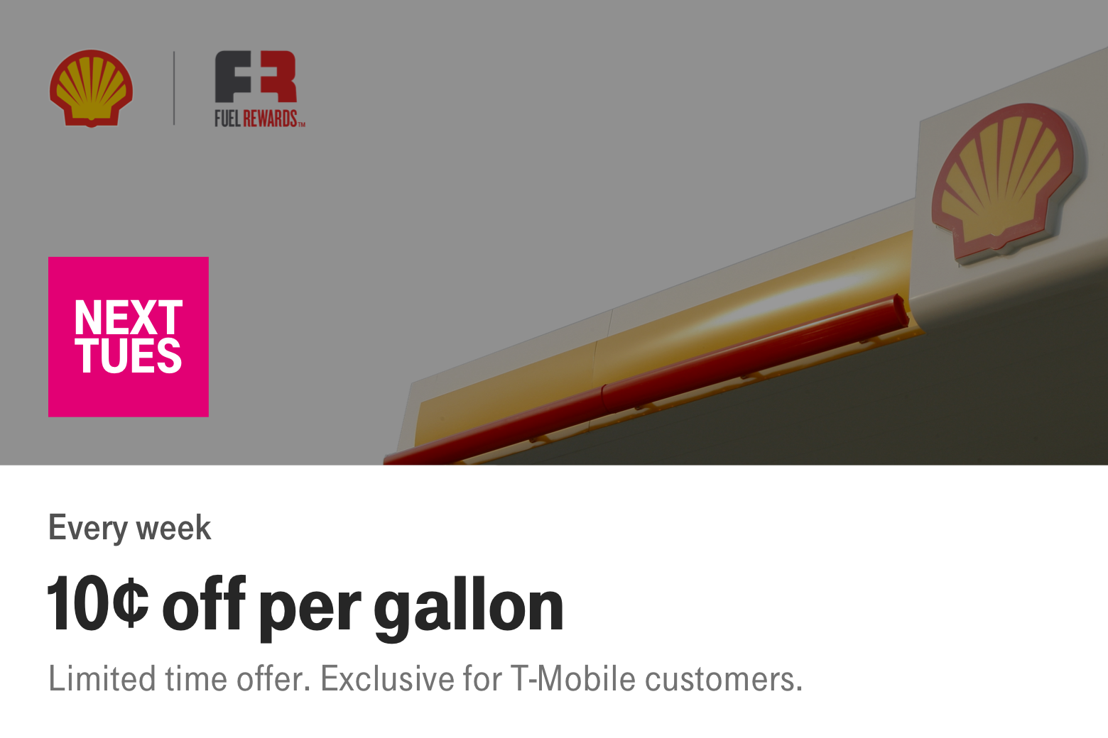 Shell. Fuel Rewards. Next Tues. Every week. 10 cents off per gallon. Limited time offer. Exclusive for T-Mobile customers.
