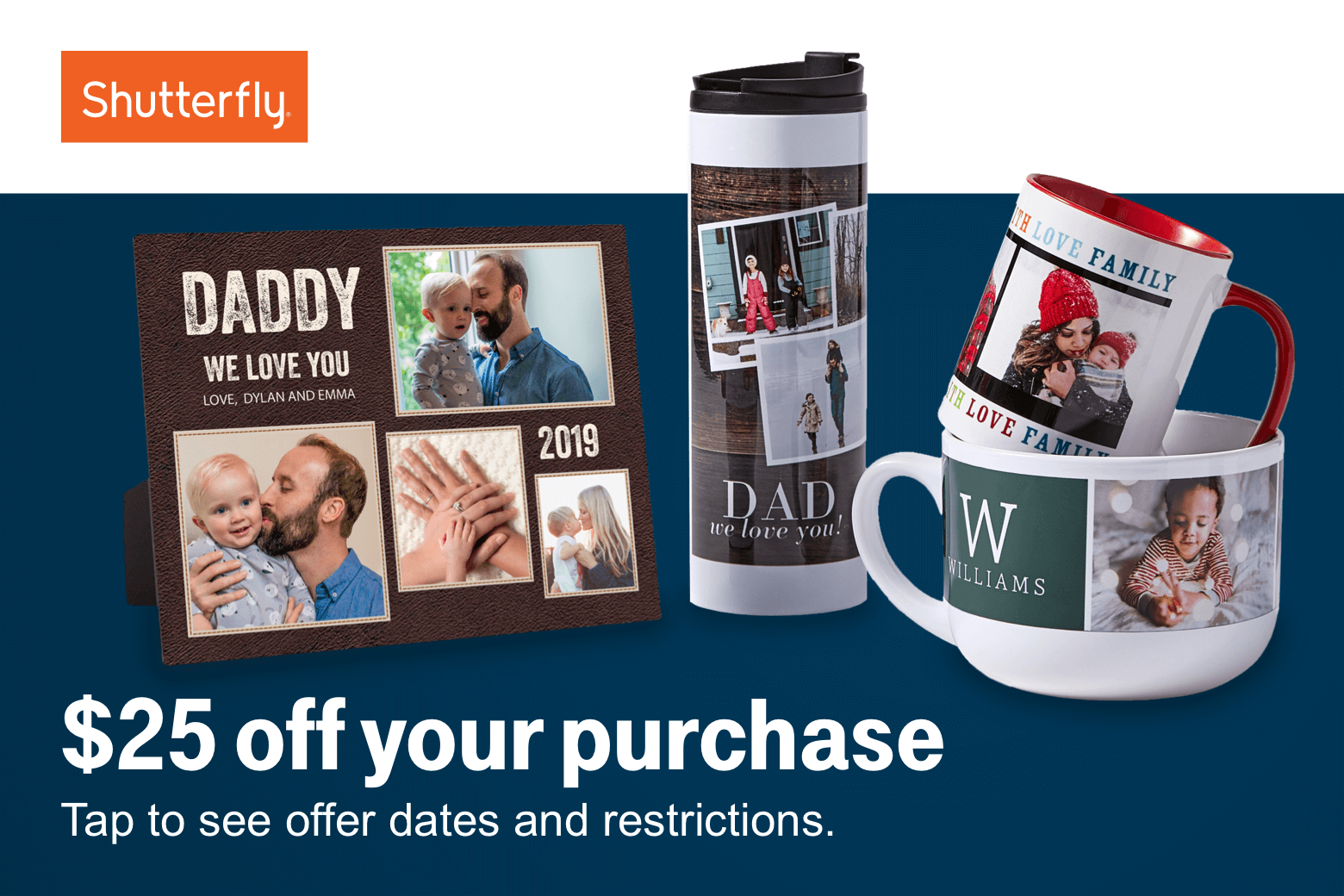 Shutterfly. Twenty-five dollars off your purchase. Tap to see offer dates and restrictions.