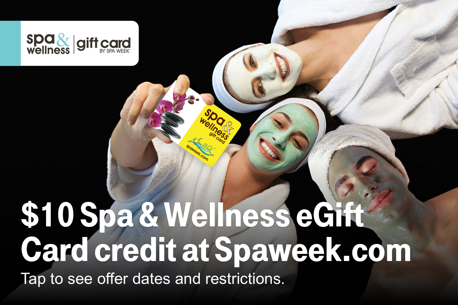 Spa & wellness gift card by Spa Week. $10 Spa & Wellness eGift Card credit at Spaweek.com Tap to see offer dates and restrictions.