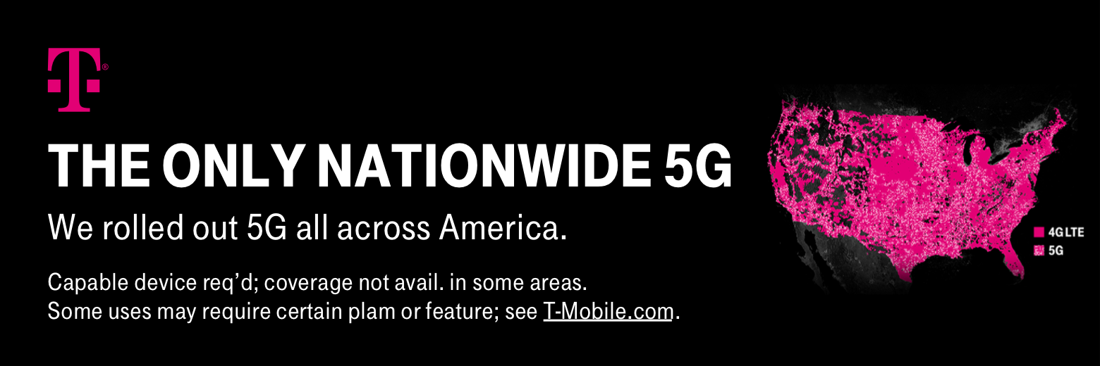 T-Mobile. The only nationwide 5G. We rolled out 5G all across America. Capable device req'd; coverage not avail. in some areas. Some uses may require certain plan or feature; see T-Mobile.com.