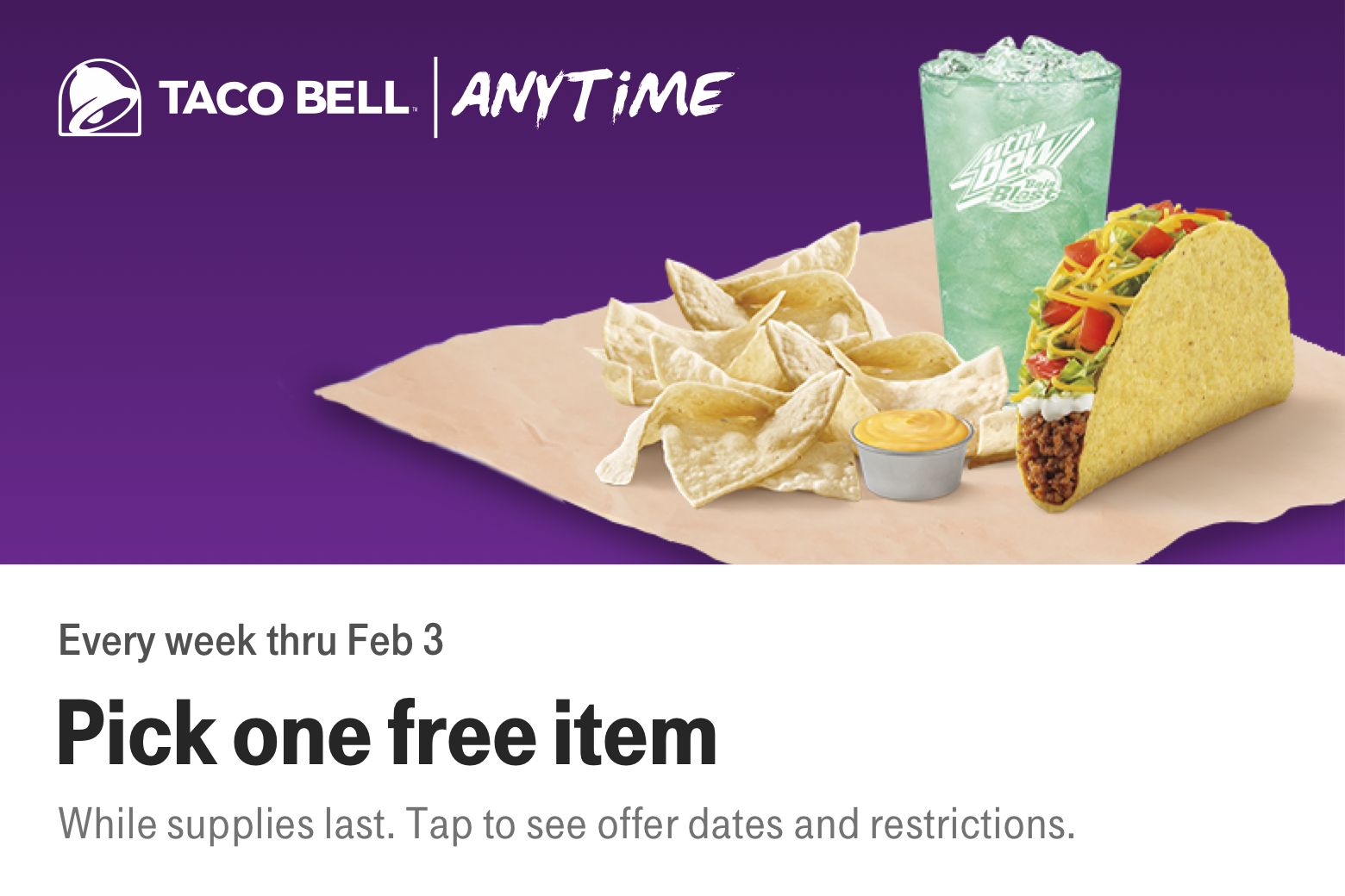 Taco Bell. Anytime. Every week thru Feb 2. Pick one free item. While supplies last. Tap to see offer dates and restrictions.