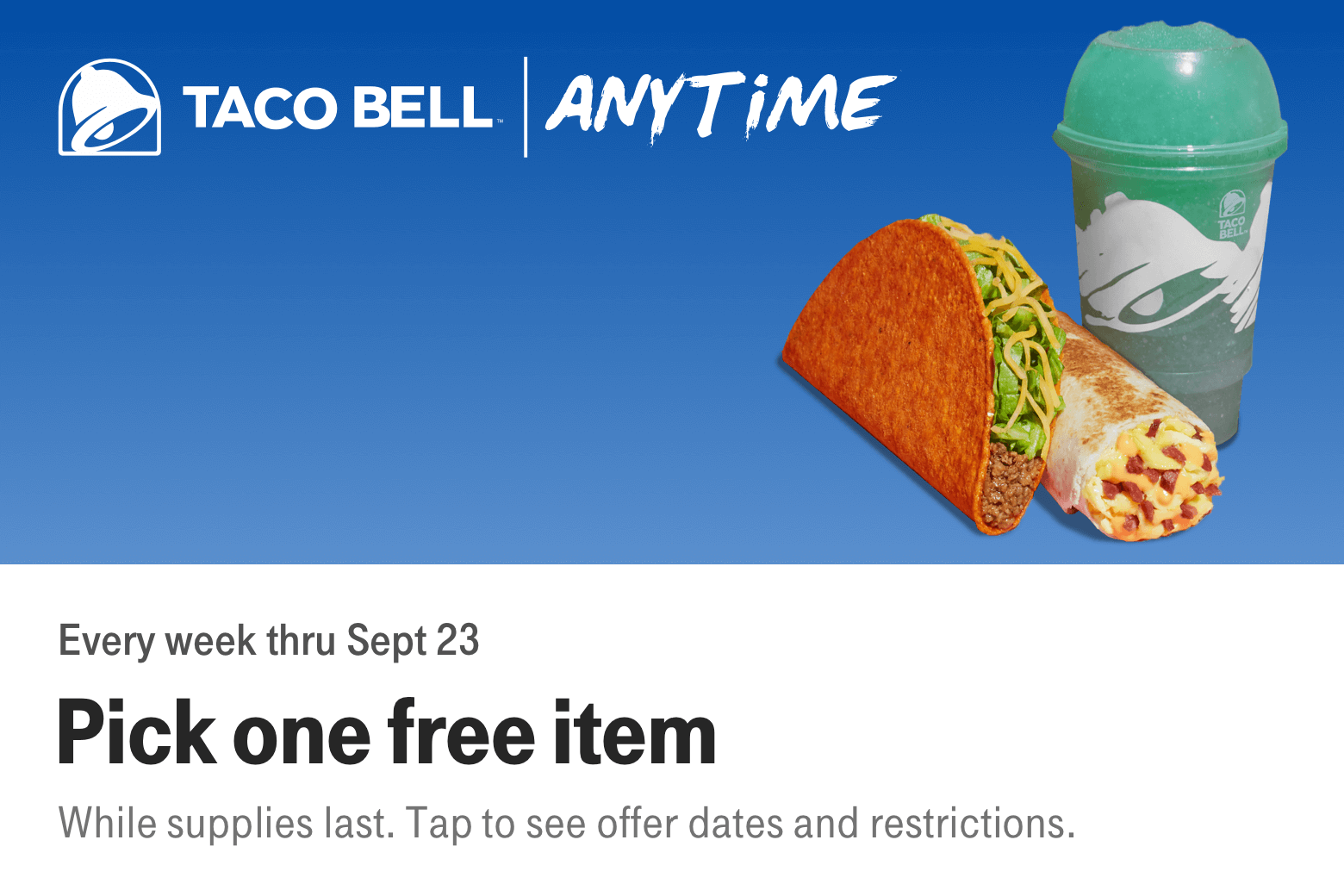 Taco Bell. Anytime. Every week thru Sept 23. Pick one free item. While supplies last. Tap to see offer dates and restrictions.