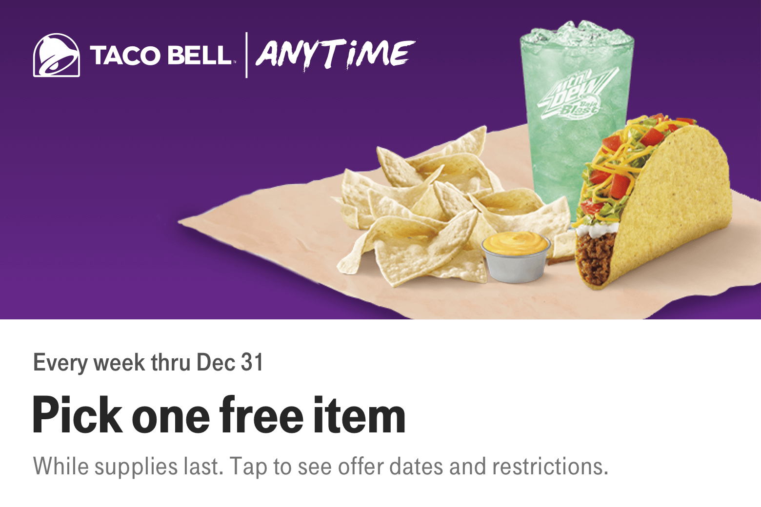 Taco Bell. Anytime. Every week thru December 16. Pick one free item. While supplies last. Tap to see offer dates and restrictions.