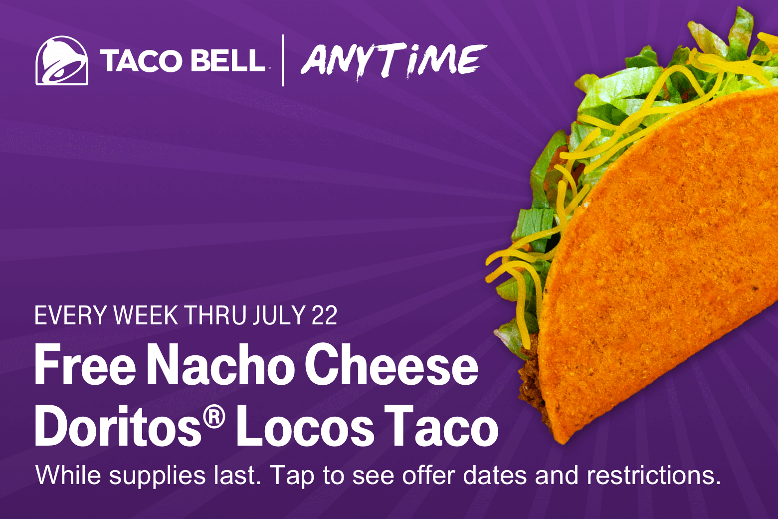 Taco Bell. Anytime. Every week through July 22. Free Nacho Cheese Doritos Locos Taco. While supplies last. Tap to see offer dates and restrictions.