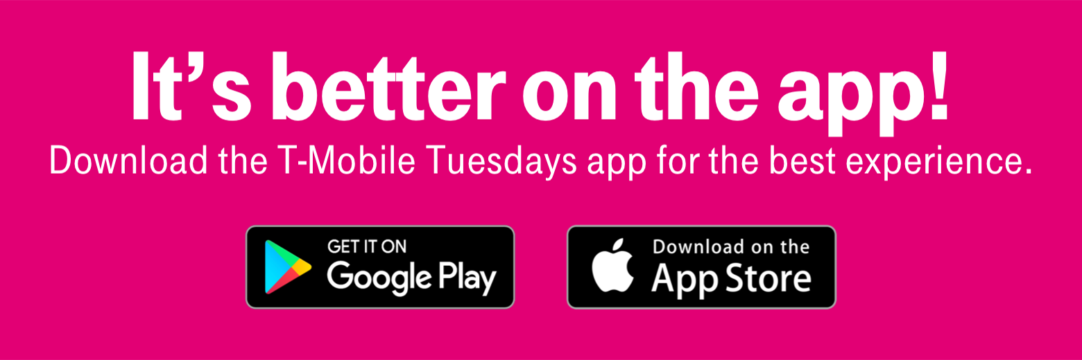 It's better on the app! Download the T-Mobile Tuesdays app or the best experience. Get it on Google Play. Download on the App Store.
