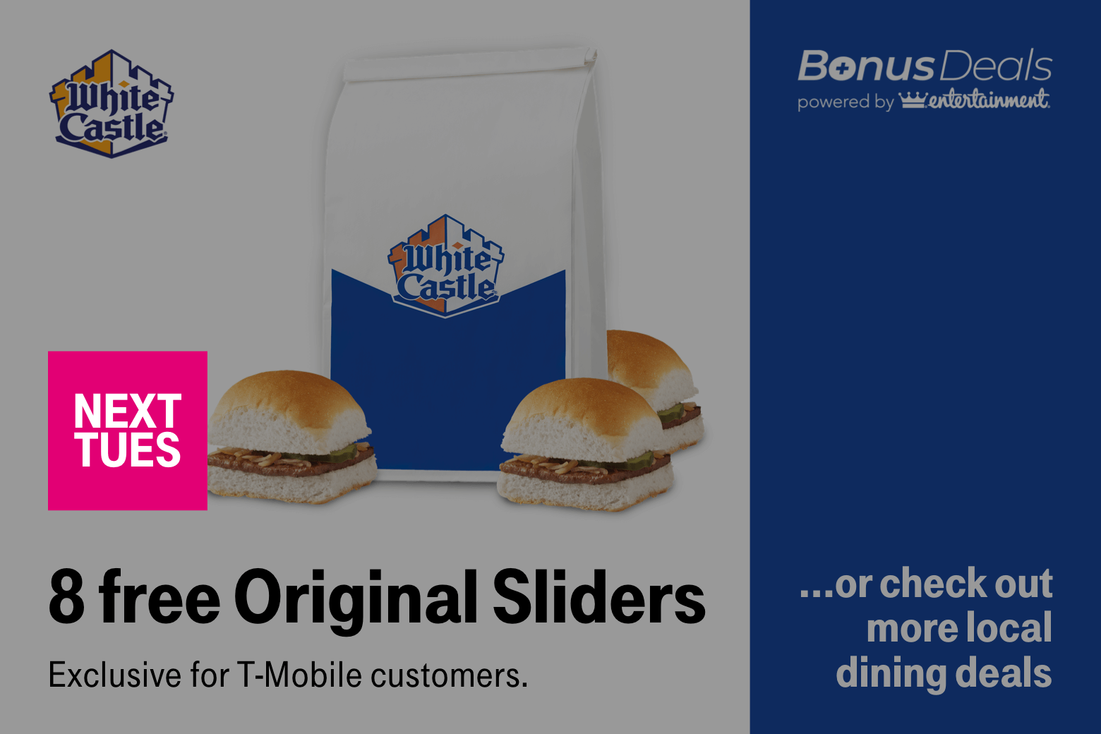 White Castle. Next Tues. Bonus deals powered by Entertainment. 8 free Original Sliders... or check out more local dining deals. Exclusive for T-Mobile customers.