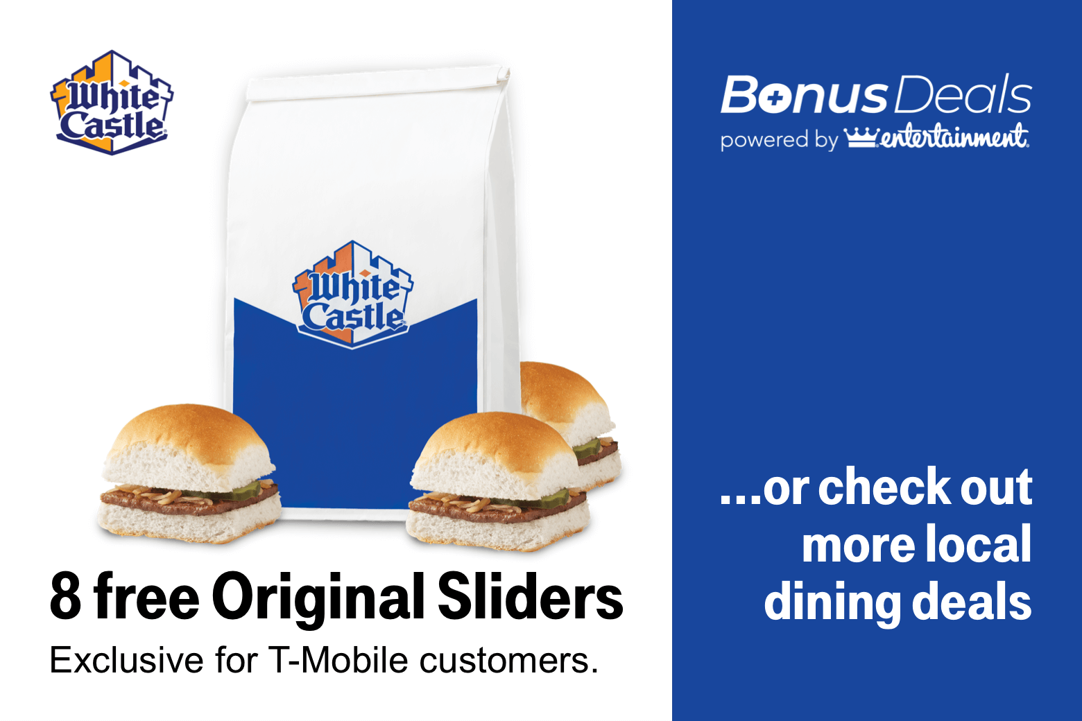 White Castle. Bonus Deals powered by Entertainment. 8 free Original Sliders. Or check out more local dining deals. Exclusive for T-Mobile customers.