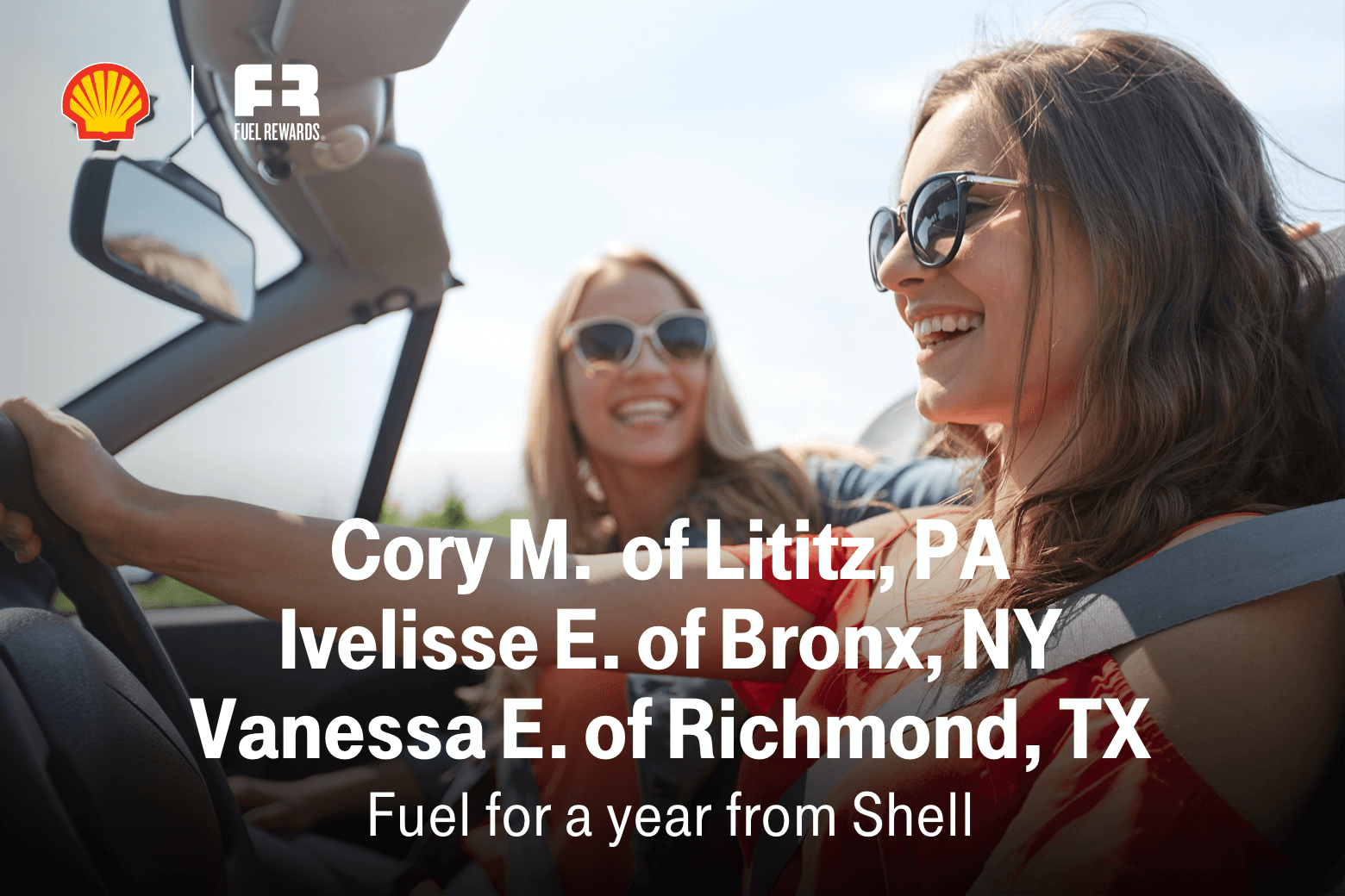 Shell. Fuel Rewards. Cory M. of Lititz, PA. Ivelisse E. of Bronx, NY. Vanessa E. of Richmond, TX. Fuel for a year from Shell.